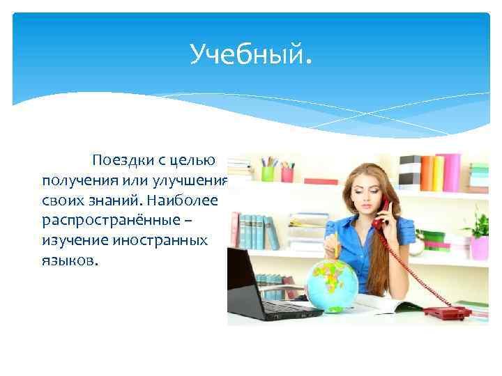 Учебный. Поездки с целью получения или улучшения своих знаний. Наиболее распространённые – изучение иностранных