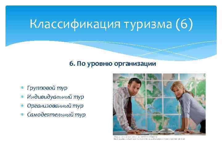 Классификация туризма (6) 6. По уровню организации Групповой тур Индивидуальный тур Организованный тур Самодеятельный
