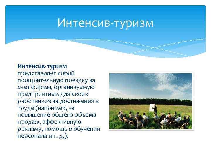 Интенсив-туризм представляет собой поощрительную поездку за счет фирмы, организуемую предприятием для своих работников за