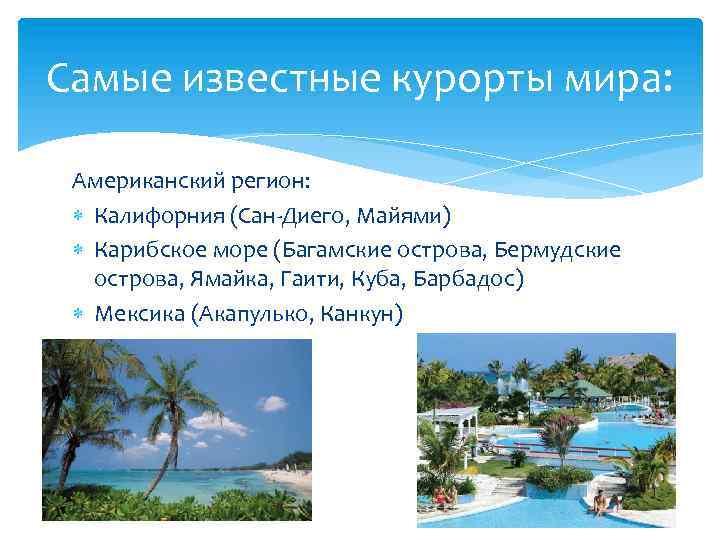 Самые известные курорты мира: Американский регион: Калифорния (Сан-Диего, Майями) Карибское море (Багамские острова, Бермудские