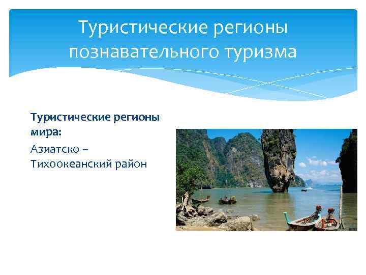Туристические регионы познавательного туризма Туристические регионы мира: Азиатско – Тихоокеанский район