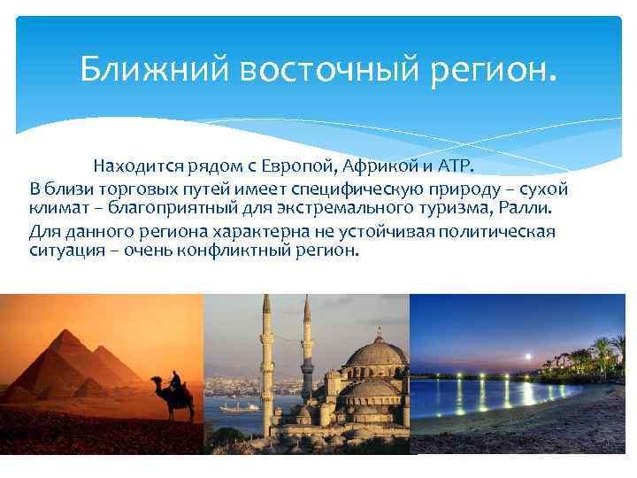 Ближний восточный регион. Находится рядом с Европой, Африкой и АТР. В близи торговых путей