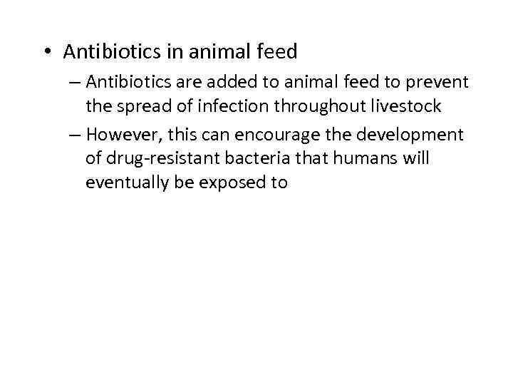 • Antibiotics in animal feed – Antibiotics are added to animal feed to