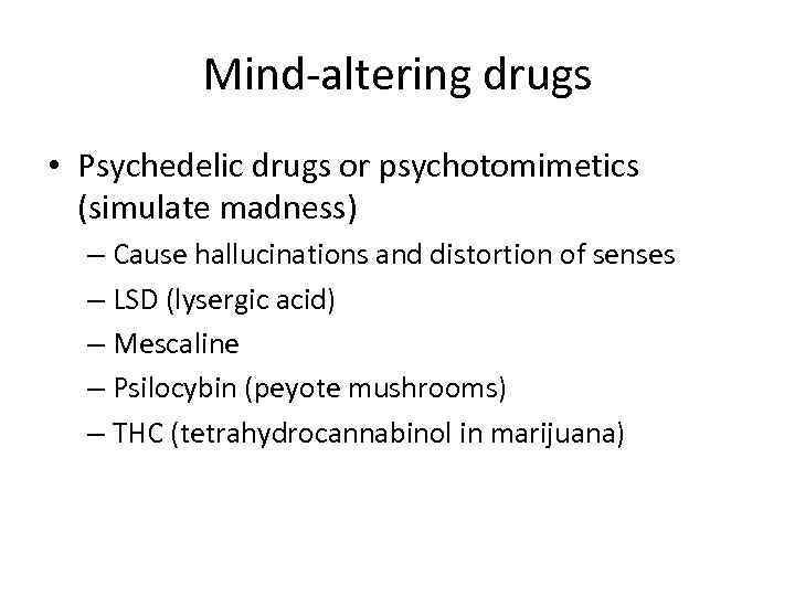 Mind-altering drugs • Psychedelic drugs or psychotomimetics (simulate madness) – Cause hallucinations and distortion