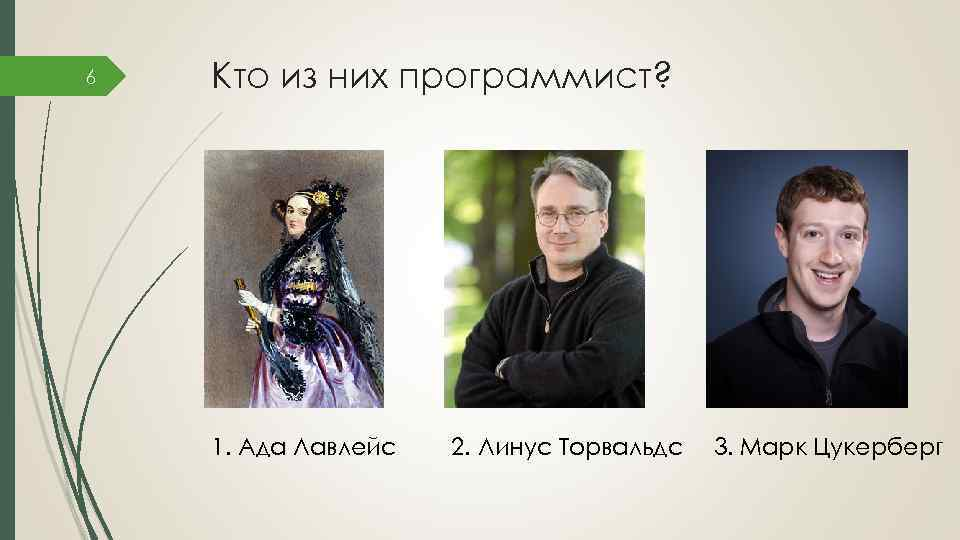 6 Кто из них программист? 1. Ада Лавлейс 2. Линус Торвальдс 3. Марк Цукерберг