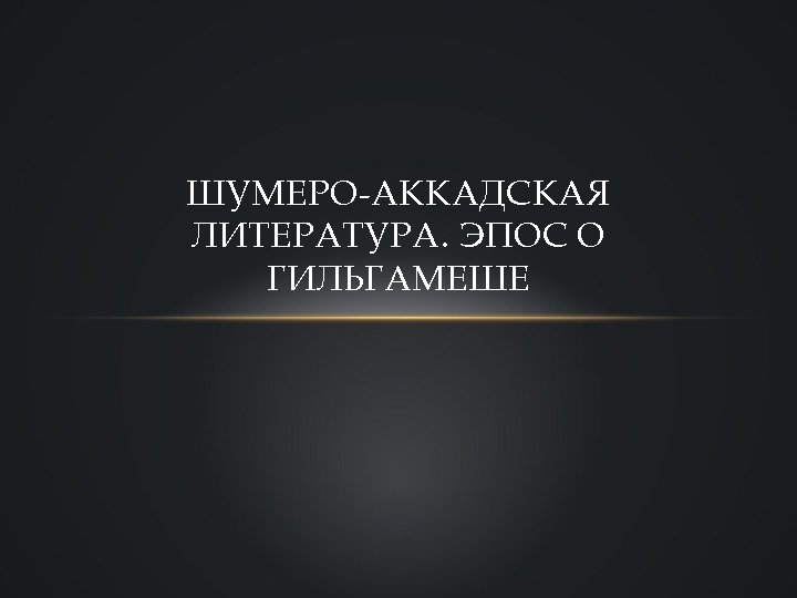 ШУМЕРО-АККАДСКАЯ ЛИТЕРАТУРА. ЭПОС О ГИЛЬГАМЕШЕ