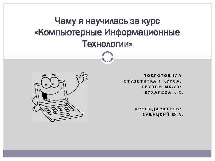 Чему я научилась за курс «Компьютерные Информационные Технологии» ПОДГОТОВИЛА СТУДЕТНТКА 1 КУРСА, ГРУППЫ МК-29: