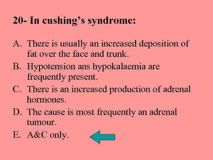 20 - In cushing's syndrome: A. There is usually an increased deposition of fat