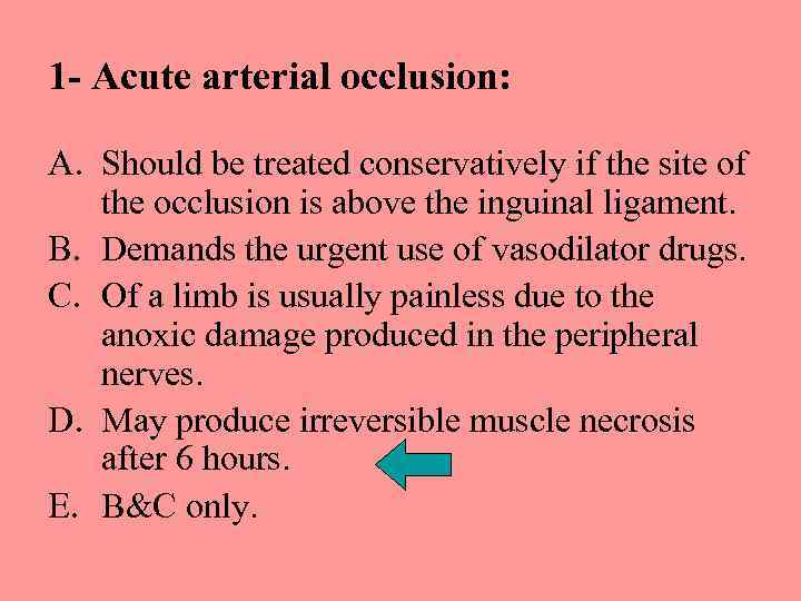 1 - Acute arterial occlusion: A. Should be treated conservatively if the site of