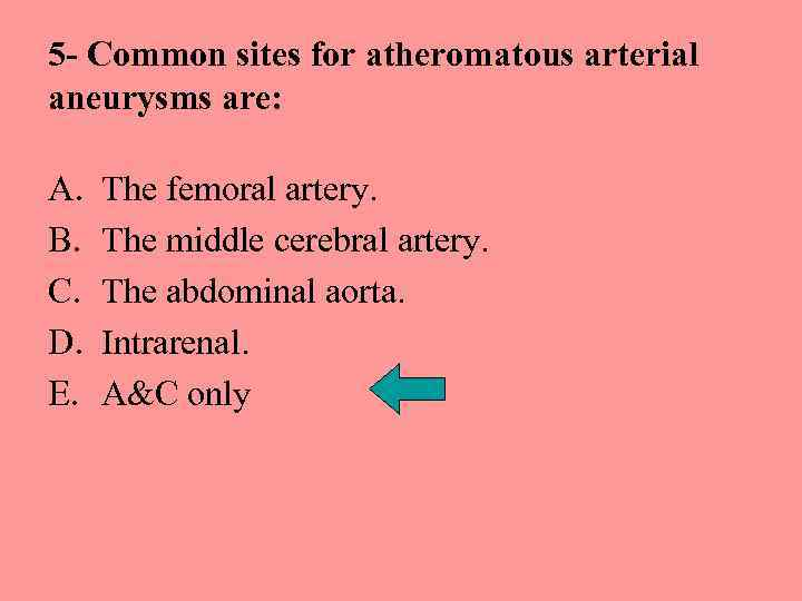 5 - Common sites for atheromatous arterial aneurysms are: A. B. C. D. E.