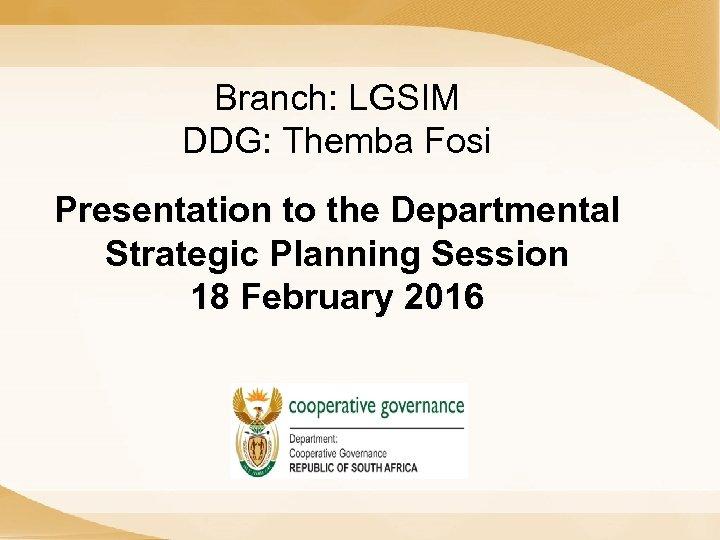 Branch: LGSIM DDG: Themba Fosi Presentation to the Departmental Strategic Planning Session 18 February