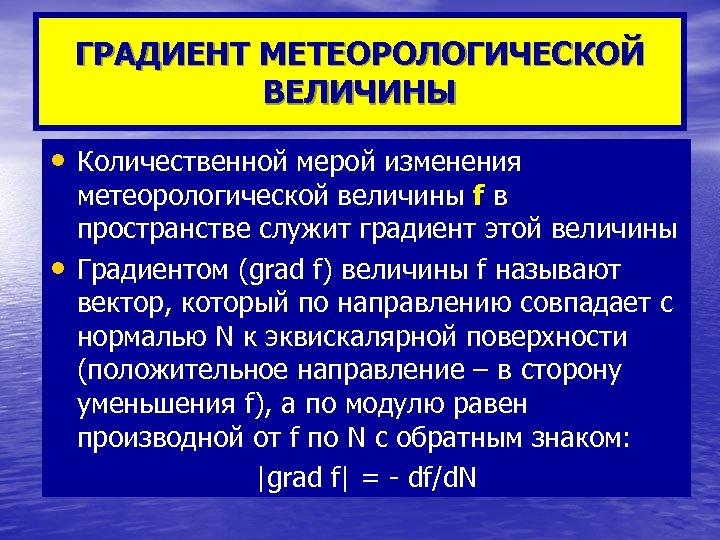 ГРАДИЕНТ МЕТЕОРОЛОГИЧЕСКОЙ ВЕЛИЧИНЫ • Количественной мерой изменения • метеорологической величины f в пространстве служит