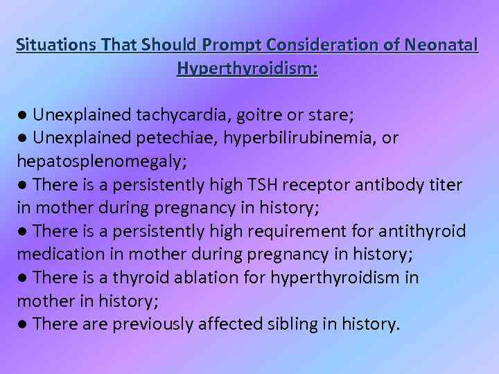 Situations That Should Prompt Consideration of Neonatal Hyperthyroidism: ● Unexplained tachycardia, goitre or stare;