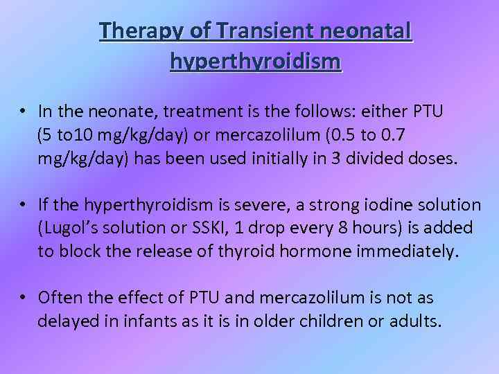 Therapy of Transient neonatal hyperthyroidism • In the neonate, treatment is the follows: either