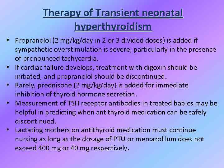 Therapy of Transient neonatal hyperthyroidism • Propranolol (2 mg/kg/day in 2 or 3 divided