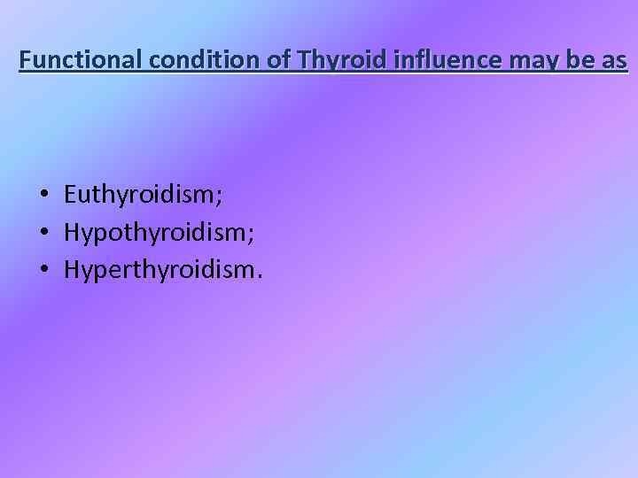 Functional condition of Thyroid influence may be as • Euthyroidism; • Hypothyroidism; • Hyperthyroidism.