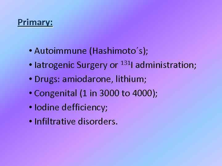 Primary: • Autoimmune (Hashimoto´s); • Iatrogenic Surgery or 131 I administration; • Drugs: amiodarone,