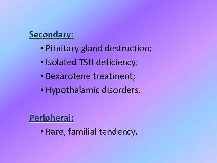 Secondary: • Pituitary gland destruction; • Isolated TSH deficiency; • Bexarotene treatment; • Hypothalamic