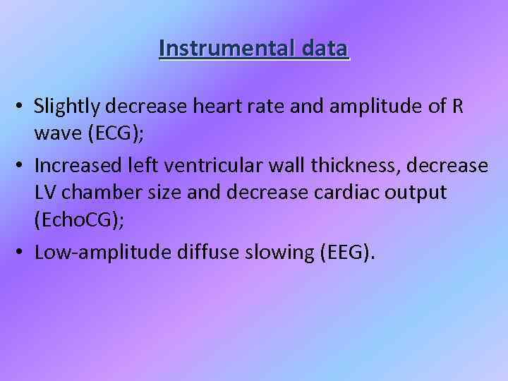 Instrumental data • Slightly decrease heart rate and amplitude of R wave (ECG); •