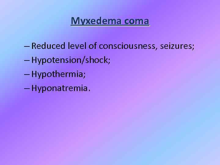 Myxedema coma – Reduced level of consciousness, seizures; – Hypotension/shock; – Hypothermia; – Hyponatremia.