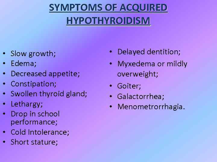 SYMPTOMS OF ACQUIRED HYPOTHYROIDISM Slow growth; Edema; Decreased appetite; Constipation; Swollen thyroid gland; Lethargy;