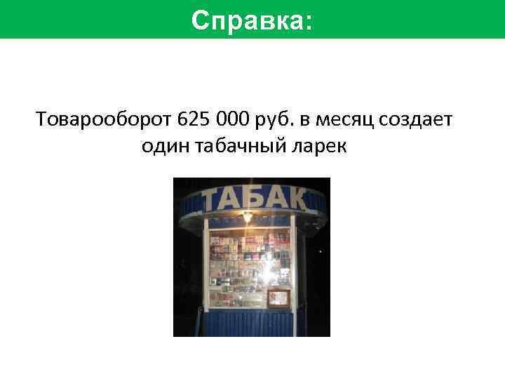 Справка: Товарооборот 625 000 руб. в месяц создает один табачный ларек