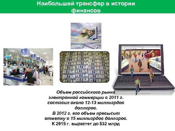 Наибольший трансфер в истории финансов Объем российского рынка электронной коммерции в 2011 г. составил