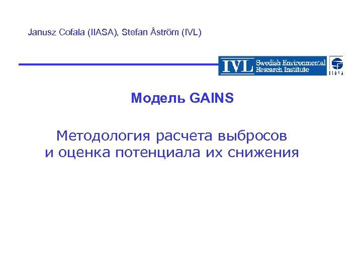 Janusz Cofala (IIASA), Stefan Åström (IVL) Модель GAINS Методология расчета выбросов и оценка потенциала