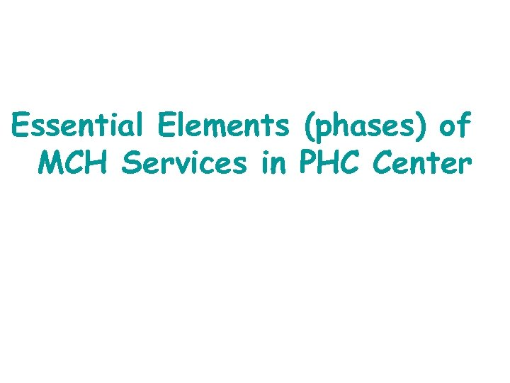 Essential Elements (phases) of MCH Services in PHC Center