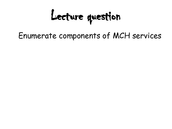 Lecture question Enumerate components of MCH services