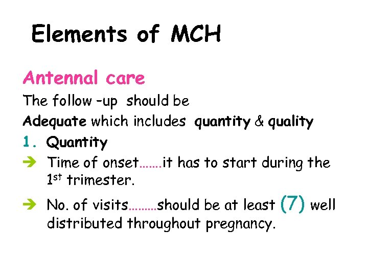 Elements of MCH Antennal care The follow –up should be Adequate which includes quantity