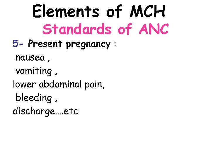 Elements of MCH Standards of ANC 5 - Present pregnancy : nausea , vomiting