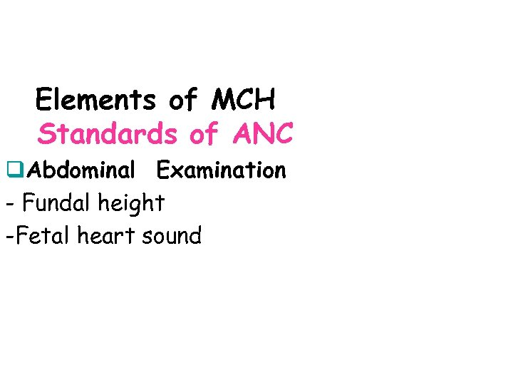 Elements of MCH Standards of ANC q. Abdominal Examination - Fundal height -Fetal heart