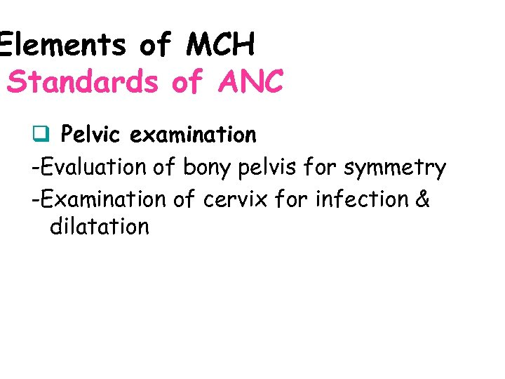 Elements of MCH Standards of ANC q Pelvic examination -Evaluation of bony pelvis for