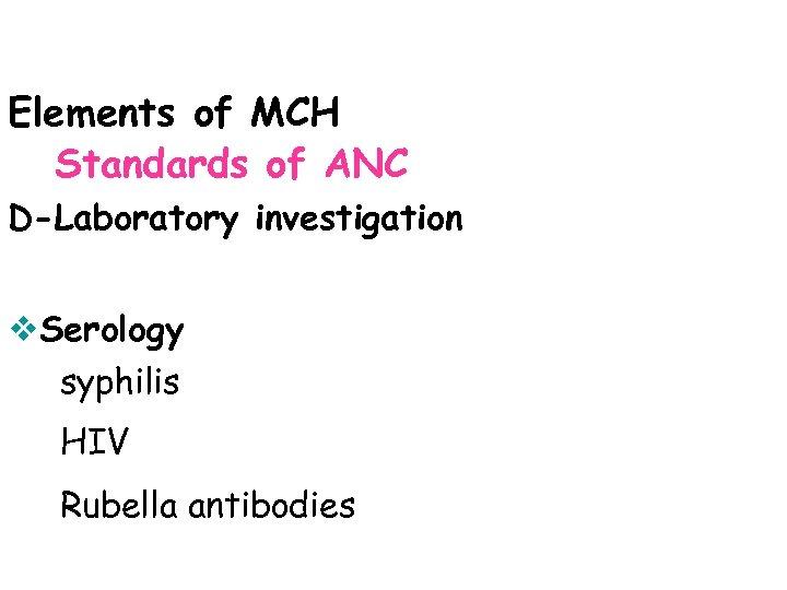 Elements of MCH Standards of ANC D-Laboratory investigation v. Serology syphilis HIV Rubella antibodies