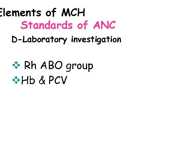 Elements of MCH Standards of ANC D-Laboratory investigation v Rh ABO group v. Hb