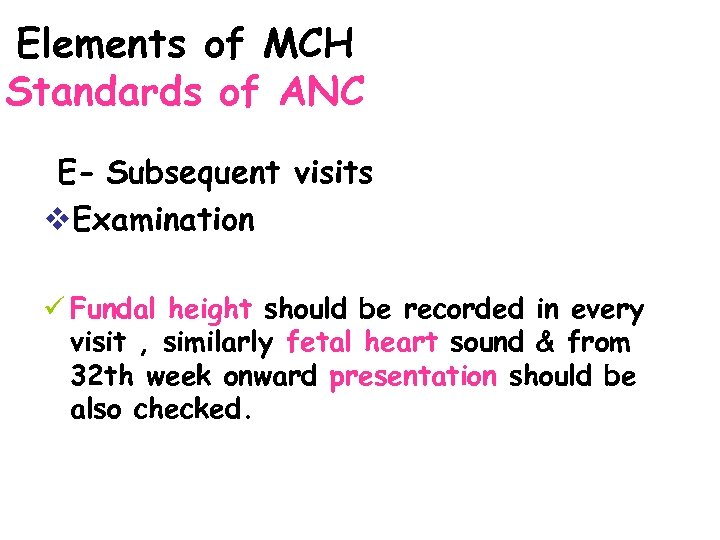 Elements of MCH Standards of ANC E- Subsequent visits v. Examination ü Fundal height