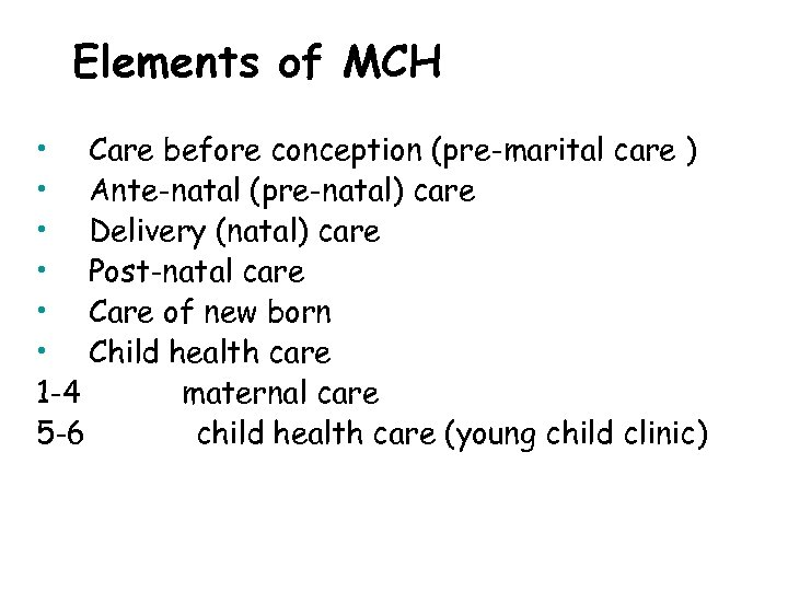 Elements of MCH • Care before conception (pre-marital care ) • Ante-natal (pre-natal) care