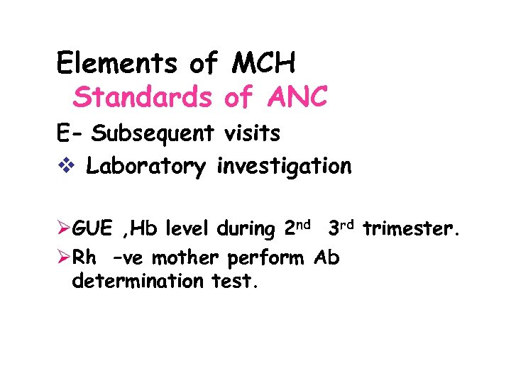 Elements of MCH Standards of ANC E- Subsequent visits v Laboratory investigation ØGUE ,