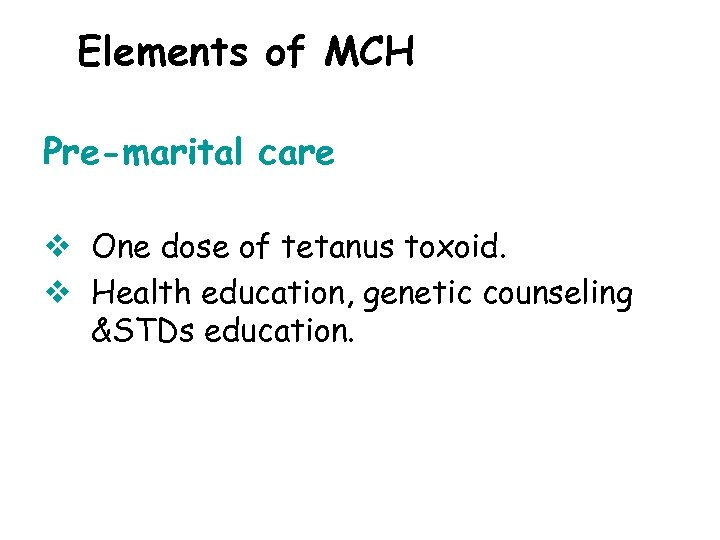 Elements of MCH Pre-marital care v One dose of tetanus toxoid. v Health education,