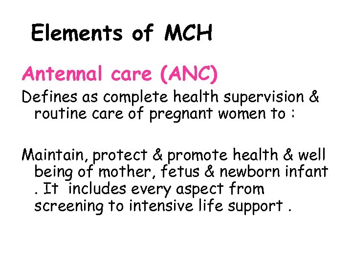Elements of MCH Antennal care (ANC) Defines as complete health supervision & routine care