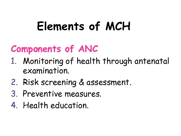 Elements of MCH Components of ANC 1. Monitoring of health through antenatal examination. 2.