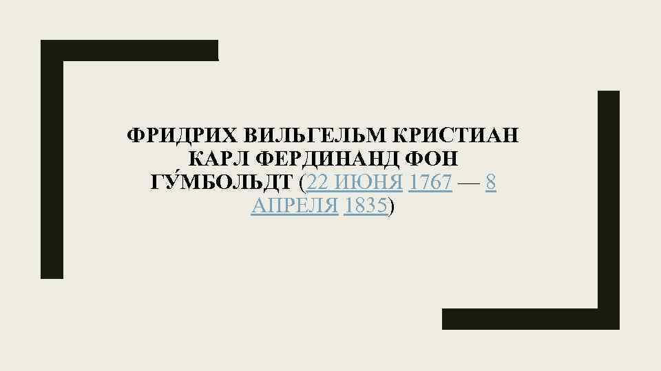 ФРИДРИХ ВИЛЬГЕЛЬМ КРИСТИАН КАРЛ ФЕРДИНАНД ФОН ГУ МБОЛЬДТ (22 ИЮНЯ 1767 — 8 АПРЕЛЯ