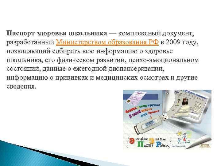 Паспорт здоровья школьника — комплексный документ, разработанный Министерством образования РФ в 2009 году, позволяющий