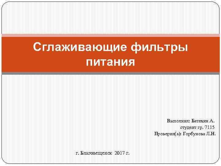 Сглаживающие фильтры питания Выполнил: Батехин А. студент гр. 7115 Проверил(а): Горбунова Л. Н. г.