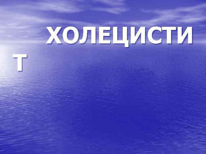 ХОЛЕЦИСТИ Т