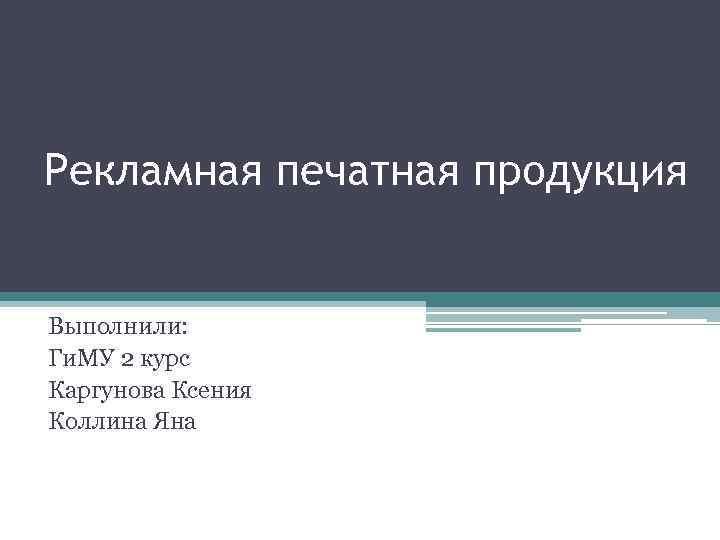 Рекламная печатная продукция Выполнили: Ги. МУ 2 курс Каргунова Ксения Коллина Яна