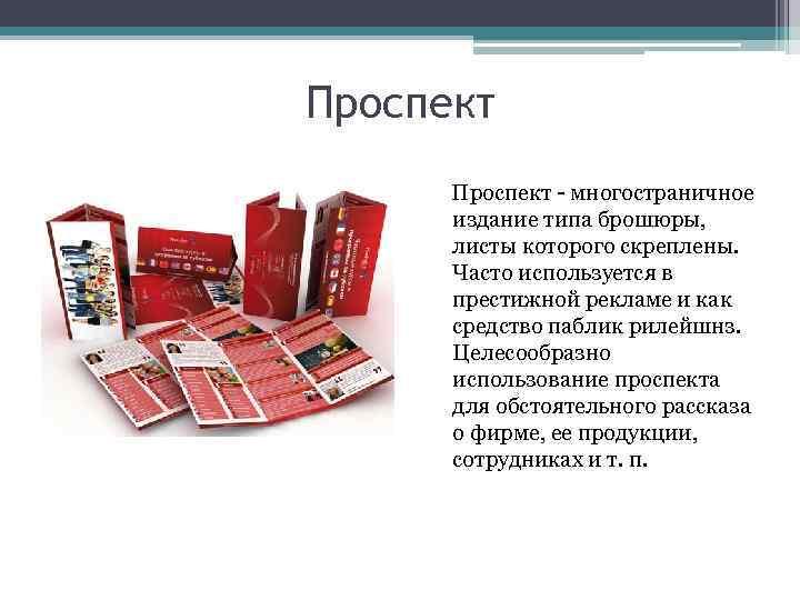 Проспект - многостраничное издание типа брошюры, листы которого скреплены. Часто используется в престижной рекламе