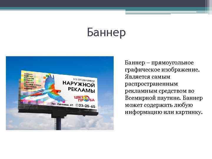 Баннер – прямоугольное графическое изображение. Является самым распространенным рекламным средством во Всемирной паутине. Баннер