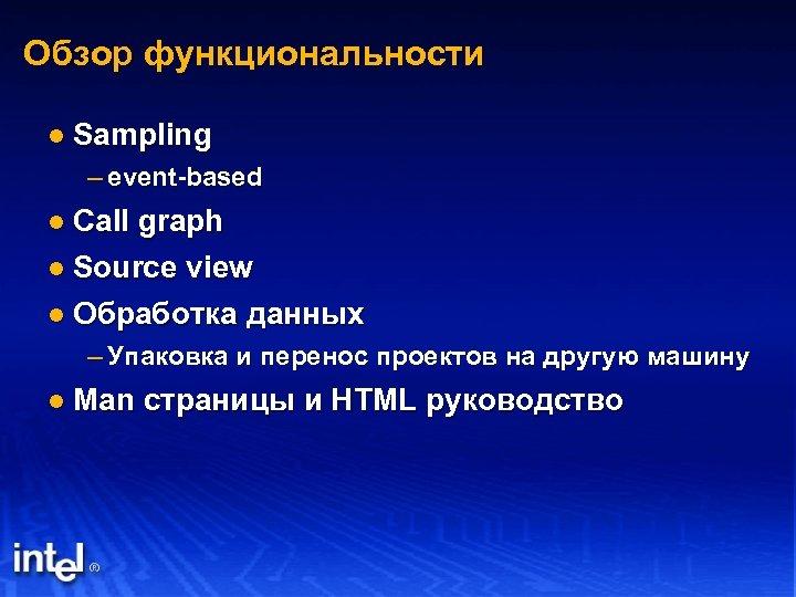 Обзор функциональности l Sampling – event-based l Call graph l Source view l Обработка